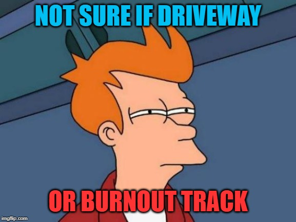 Futurama Fry Meme | NOT SURE IF DRIVEWAY OR BURNOUT TRACK | image tagged in memes,futurama fry | made w/ Imgflip meme maker