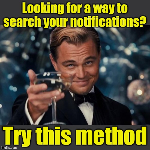 Leonardo Dicaprio Cheers | Looking for a way to search your notifications? Try this method | image tagged in memes,leonardo dicaprio cheers | made w/ Imgflip meme maker