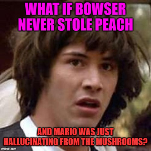 Conspiracy Keanu Meme | WHAT IF BOWSER NEVER STOLE PEACH AND MARIO WAS JUST HALLUCINATING FROM THE MUSHROOMS? | image tagged in memes,conspiracy keanu | made w/ Imgflip meme maker