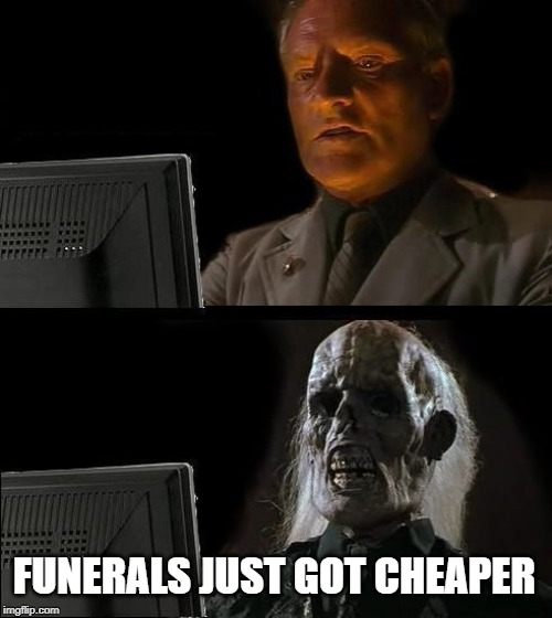 I'll Just Wait Here Meme | FUNERALS JUST GOT CHEAPER | image tagged in memes,ill just wait here | made w/ Imgflip meme maker