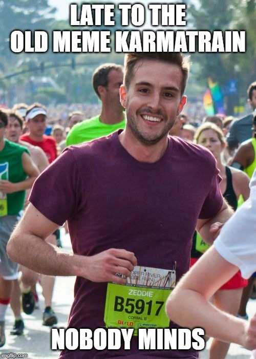 Ridiculously Photogenic Guy |  LATE TO THE OLD MEME KARMATRAIN; NOBODY MINDS | image tagged in memes,ridiculously photogenic guy | made w/ Imgflip meme maker