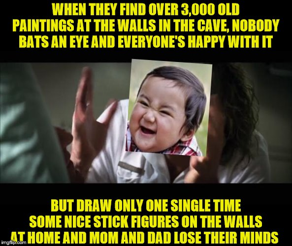 And everybody loses their minds | WHEN THEY FIND OVER 3,000 OLD PAINTINGS AT THE WALLS IN THE CAVE, NOBODY BATS AN EYE AND EVERYONE'S HAPPY WITH IT BUT DRAW ONLY ONE SINGLE T | image tagged in memes,and everybody loses their minds,evil toddler | made w/ Imgflip meme maker