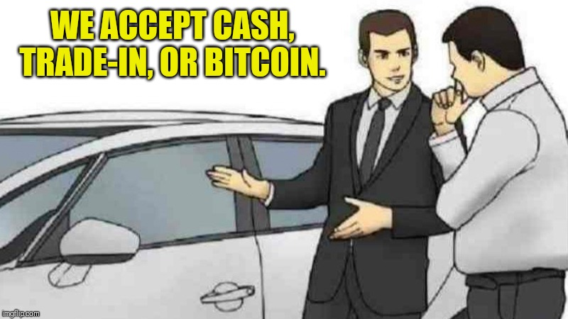 Car Salesman Slaps Roof Of Car Meme | WE ACCEPT CASH, TRADE-IN, OR BITCOIN. | image tagged in memes,car salesman slaps roof of car | made w/ Imgflip meme maker