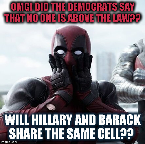 NO ONE is above the law.. Pack your toothbrush Hillary.. | OMG! DID THE DEMOCRATS SAY THAT NO ONE IS ABOVE THE LAW?? WILL HILLARY AND BARACK SHARE THE SAME CELL?? | image tagged in memes,deadpool surprised,hillary clinton,barack obama | made w/ Imgflip meme maker