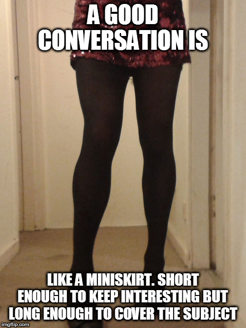 YOU TALK TOO MUCH | A GOOD CONVERSATION IS LIKE A MINISKIRT. SHORT ENOUGH TO KEEP INTERESTING BUT LONG ENOUGH TO COVER THE SUBJECT | image tagged in sexy legs,talk,boring | made w/ Imgflip meme maker
