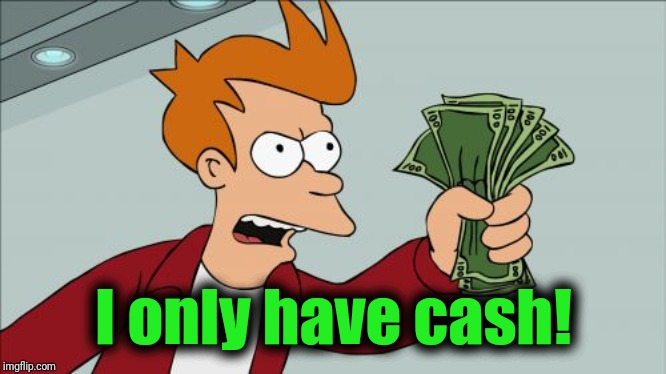 Shut Up And Take My Money Fry Meme | I only have cash! | image tagged in memes,shut up and take my money fry | made w/ Imgflip meme maker