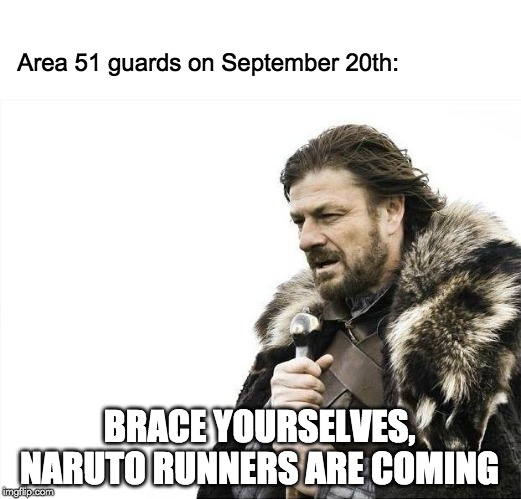 Brace Yourselves X is Coming | Area 51 guards on September 20th: BRACE YOURSELVES, NARUTO RUNNERS ARE COMING | image tagged in memes,brace yourselves x is coming,naruto,naruto run,area 51,storm area 51 | made w/ Imgflip meme maker