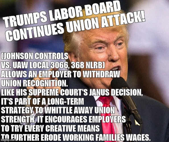 President Trump attacks Labor Unions |  (JOHNSON CONTROLS VS. UAW LOCAL 3066, 368 NLRB)  ALLOWS AN EMPLOYER TO WITHDRAW UNION RECOGNITION. LIKE HIS SUPREME COURT'S JANUS DECISION, IT'S PART OF A LONG-TERM STRATEGY TO WHITTLE AWAY UNION STRENGTH, IT ENCOURAGES EMPLOYERS TO TRY EVERY CREATIVE MEANS TO FURTHER ERODE WORKING FAMILIES WAGES. TRUMPS LABOR BOARD CONTINUES UNION ATTACK! | image tagged in labor day,union,donald trump,wages,minimum wage | made w/ Imgflip meme maker