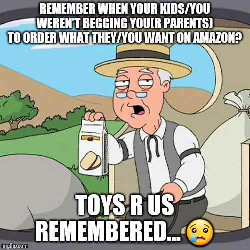 Poor toys r us... | REMEMBER WHEN YOUR KIDS/YOU WEREN'T BEGGING YOU(R PARENTS) TO ORDER WHAT THEY/YOU WANT ON AMAZON? TOYS R US REMEMBERED... ? | image tagged in memes,pepperidge farm remembers | made w/ Imgflip meme maker