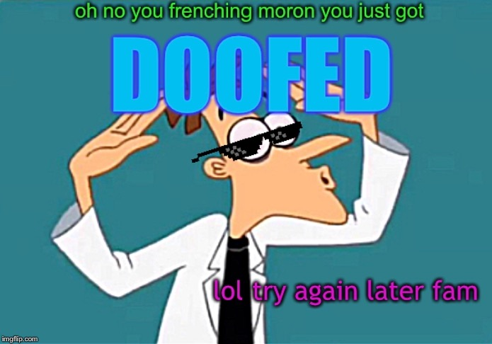 lol get doofed | image tagged in doofenshmirtz,phineas and ferb,disney,memes,funny,dank | made w/ Imgflip meme maker