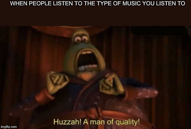 A man of quality |  WHEN PEOPLE LISTEN TO THE TYPE OF MUSIC YOU LISTEN TO | image tagged in a man of quality,memes,music,heavy metal,metallica | made w/ Imgflip meme maker