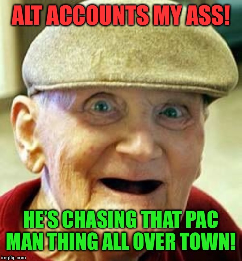 Angry old man | ALT ACCOUNTS MY ASS! HE'S CHASING THAT PAC MAN THING ALL OVER TOWN! | image tagged in angry old man | made w/ Imgflip meme maker