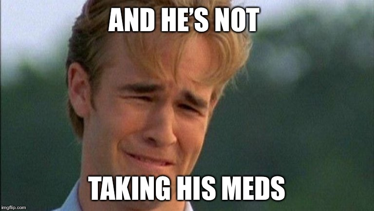 crying dawson | AND HE'S NOT TAKING HIS MEDS | image tagged in crying dawson | made w/ Imgflip meme maker