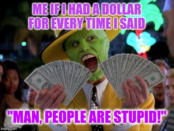 "Money Money | ME IF I HAD A DOLLAR FOR EVERY TIME I SAID ""MAN, PEOPLE ARE STUPID!"" 