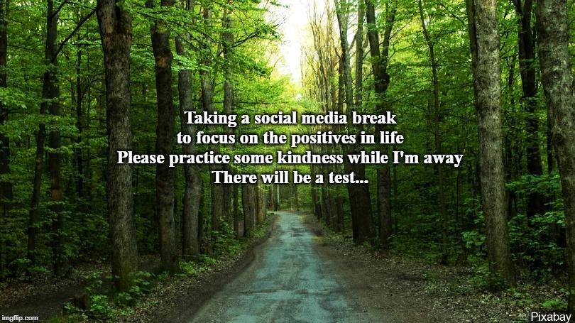 Taking a social media break to focus on the positives in life Please practice some kindness while I'm away There will be a test... | image tagged in social media,kindness,positive,test | made w/ Imgflip meme maker