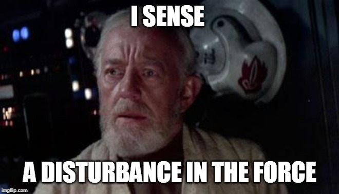 Disturbance in the force | I SENSE A DISTURBANCE IN THE FORCE | image tagged in disturbance in the force | made w/ Imgflip meme maker