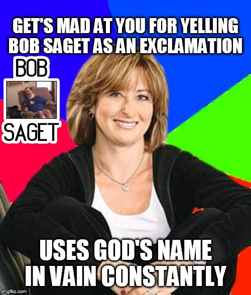 Bob Saget | GET'S MAD AT YOU FOR YELLING BOB SAGET AS AN EXCLAMATION USES GOD'S NAME IN VAIN CONSTANTLY | image tagged in memes,sheltering suburban mom,bob saget,god,tourettes guy,2007 | made w/ Imgflip meme maker