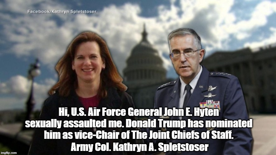 Hi, U.S. Air Force General John E. Hyten sexually assaulted me. Donald Trump has nominated him as vice-Chair of The Joint Chiefs of Staff. A | made w/ Imgflip meme maker