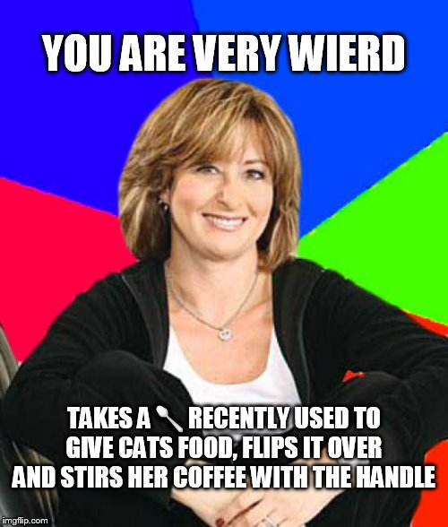 Say's I'm weird | YOU ARE VERY WIERD TAKES A?RECENTLY USED TO GIVE CATS FOOD, FLIPS IT OVER AND STIRS HER COFFEE WITH THE HANDLE | image tagged in memes,sheltering suburban mom,weird,relatable,parents,scumbag parents | made w/ Imgflip meme maker