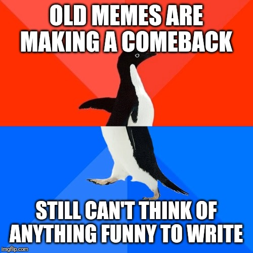 Socially Awesome Awkward Penguin |  OLD MEMES ARE MAKING A COMEBACK; STILL CAN'T THINK OF ANYTHING FUNNY TO WRITE | image tagged in memes,socially awesome awkward penguin,AdviceAnimals | made w/ Imgflip meme maker