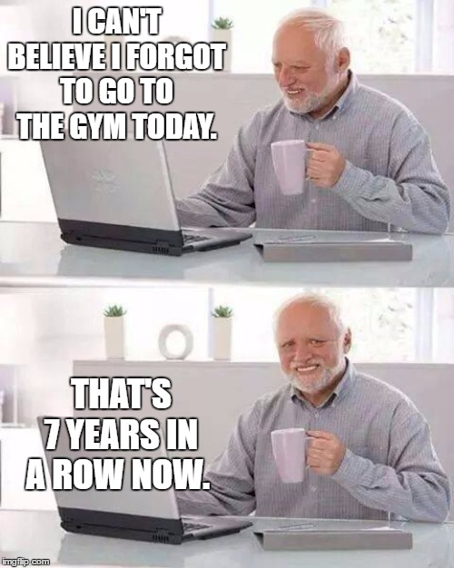 Hide the Pain Harold Meme | I CAN'T BELIEVE I FORGOT TO GO TO THE GYM TODAY. THAT'S 7 YEARS IN A ROW NOW. | image tagged in memes,hide the pain harold,random,gym,forgot,oh well | made w/ Imgflip meme maker