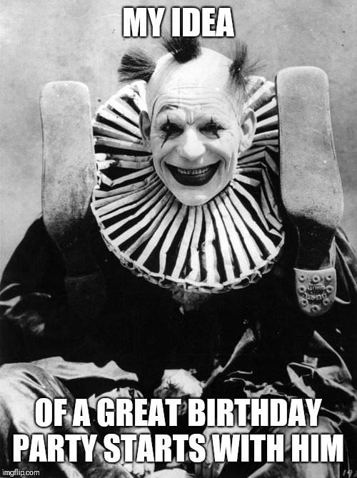 Creepy clown |  MY IDEA; OF A GREAT BIRTHDAY PARTY STARTS WITH HIM | image tagged in creepy clown | made w/ Imgflip meme maker