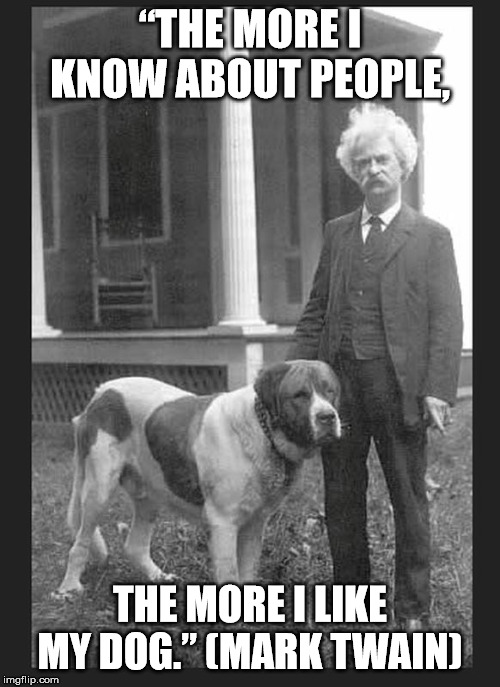 "I Like My Dog | ""THE MORE I KNOW ABOUT PEOPLE, THE MORE I LIKE MY DOG."" (MARK TWAIN) 