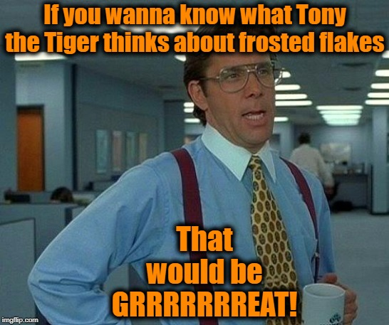 Slick, eh? | If you wanna know what Tony the Tiger thinks about frosted flakes That would be GRRRRRRREAT! | image tagged in memes,that would be great | made w/ Imgflip meme maker