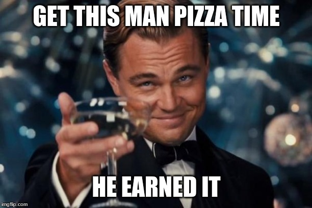 GET THIS MAN PIZZA TIME HE EARNED IT | image tagged in memes,leonardo dicaprio cheers | made w/ Imgflip meme maker