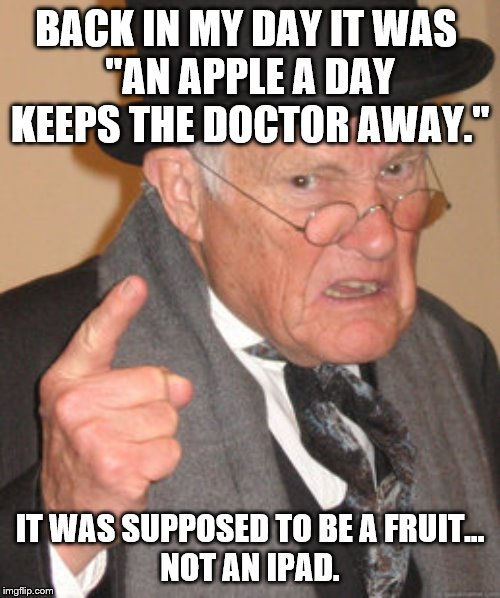 "Eat your fruits and vegetables! | BACK IN MY DAY IT WAS  ""AN APPLE A DAY KEEPS THE DOCTOR AWAY."" IT WAS SUPPOSED TO BE A FRUIT... NOT AN IPAD. 
