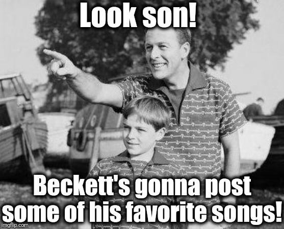 I just know you're all gonna LOVE my list . . . | Look son! Beckett's gonna post some of his favorite songs! | image tagged in memes,look son | made w/ Imgflip meme maker