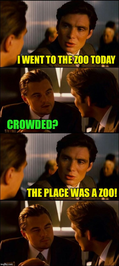 I'm not much of a zoo person | I WENT TO THE ZOO TODAY THE PLACE WAS A ZOO! CROWDED? | image tagged in di caprio inception,zoo,memes | made w/ Imgflip meme maker