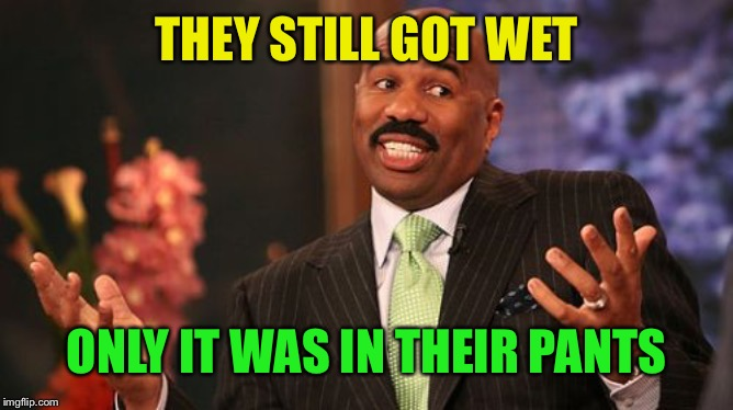 Steve Harvey Meme | THEY STILL GOT WET ONLY IT WAS IN THEIR PANTS | image tagged in memes,steve harvey | made w/ Imgflip meme maker