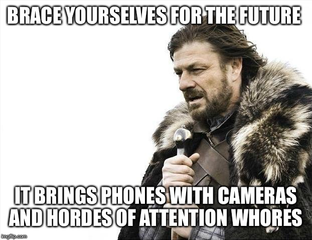 Brace Yourselves X is Coming Meme | BRACE YOURSELVES FOR THE FUTURE IT BRINGS PHONES WITH CAMERAS AND HORDES OF ATTENTION W**RES | image tagged in memes,brace yourselves x is coming | made w/ Imgflip meme maker