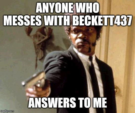 TROLLS BE WARNED | ANYONE WHO MESSES WITH BECKETT437 ANSWERS TO ME | image tagged in memes,say that again i dare you,beckett437,trolls are insignificant | made w/ Imgflip meme maker