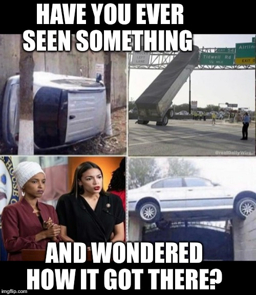 I have.. | HAVE YOU EVER SEEN SOMETHING AND WONDERED HOW IT GOT THERE? | image tagged in maga | made w/ Imgflip meme maker