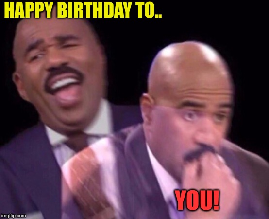 Steve Harvey Laughing Serious | HAPPY BIRTHDAY TO.. YOU! | image tagged in steve harvey laughing serious | made w/ Imgflip meme maker