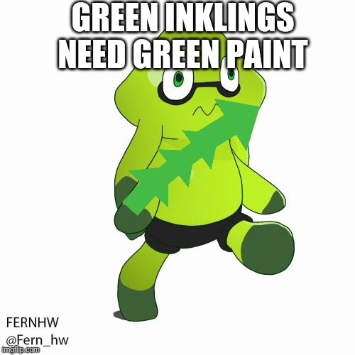 Odd splatoon child | GREEN INKLINGS NEED GREEN PAINT | image tagged in odd splatoon child | made w/ Imgflip meme maker