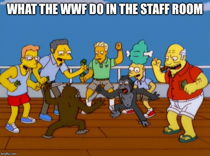 Simpsons Monkey Fight |  WHAT THE WWF DO IN THE STAFF ROOM | image tagged in simpsons monkey fight | made w/ Imgflip meme maker