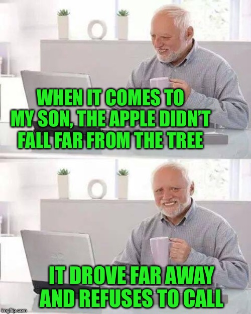 iPhone..or not as the case may be | WHEN IT COMES TO MY SON, THE APPLE DIDN'T FALL FAR FROM THE TREE IT DROVE FAR AWAY AND REFUSES TO CALL | image tagged in memes,hide the pain harold,iphone,sir isaac newton,apple inc,proverb | made w/ Imgflip meme maker