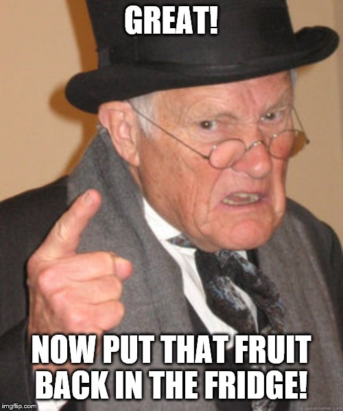 Back In My Day Meme | GREAT! NOW PUT THAT FRUIT BACK IN THE FRIDGE! | image tagged in memes,back in my day | made w/ Imgflip meme maker