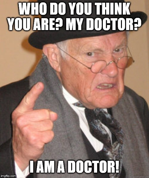 Back In My Day Meme | WHO DO YOU THINK YOU ARE? MY DOCTOR? I AM A DOCTOR! | image tagged in memes,back in my day | made w/ Imgflip meme maker