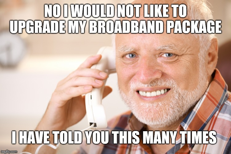 hide the pain harold phone | NO I WOULD NOT LIKE TO UPGRADE MY BROADBAND PACKAGE I HAVE TOLD YOU THIS MANY TIMES | image tagged in hide the pain harold phone | made w/ Imgflip meme maker