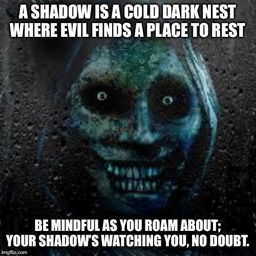 That Scary Ghost | A SHADOW IS A COLD DARK NEST WHERE EVIL FINDS A PLACE TO REST BE MINDFUL AS YOU ROAM ABOUT; YOUR SHADOW'S WATCHING YOU, NO DOUBT. | image tagged in that scary ghost | made w/ Imgflip meme maker