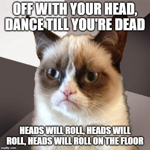 Musically Malicious Grumpy Cat | OFF WITH YOUR HEAD, DANCE TILL YOU'RE DEAD HEADS WILL ROLL, HEADS WILL ROLL, HEADS WILL ROLL ON THE FLOOR | image tagged in musically malicious grumpy cat,grumpy cat | made w/ Imgflip meme maker
