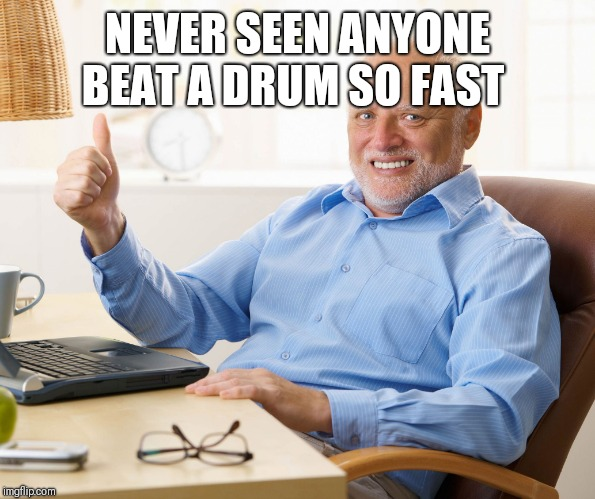 Hide the pain harold | NEVER SEEN ANYONE BEAT A DRUM SO FAST | image tagged in hide the pain harold | made w/ Imgflip meme maker
