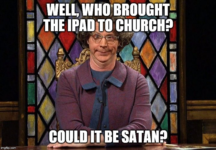 The Church Lady | WELL, WHO BROUGHT THE IPAD TO CHURCH? COULD IT BE SATAN? | image tagged in the church lady | made w/ Imgflip meme maker