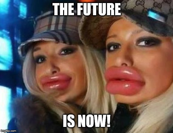 Duck Face Chicks Meme | THE FUTURE IS NOW! | image tagged in memes,duck face chicks | made w/ Imgflip meme maker