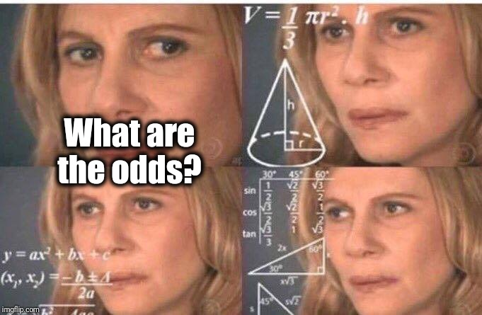 Math lady/Confused lady | What are the odds? | image tagged in math lady/confused lady | made w/ Imgflip meme maker