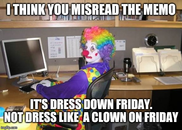 Dress down Friday | I THINK YOU MISREAD THE MEMO IT'S DRESS DOWN FRIDAY. NOT DRESS LIKE  A CLOWN ON FRIDAY | image tagged in clown computer,friday,happy friday | made w/ Imgflip meme maker